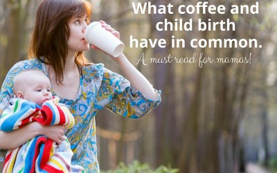 What coffee and child birth have in common-a must read for mamas