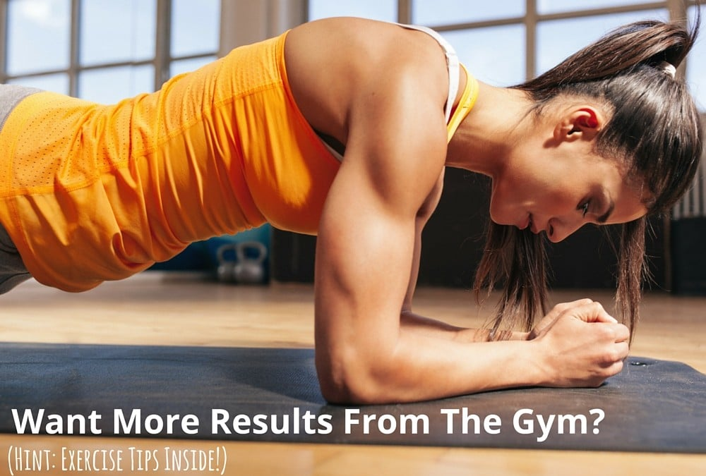 Want More Results From The Gym? (Hint: Exercise Tips Inside!)