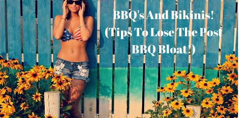 BBQ's and Bikinis  (top tips to lose the post bbq bloat)