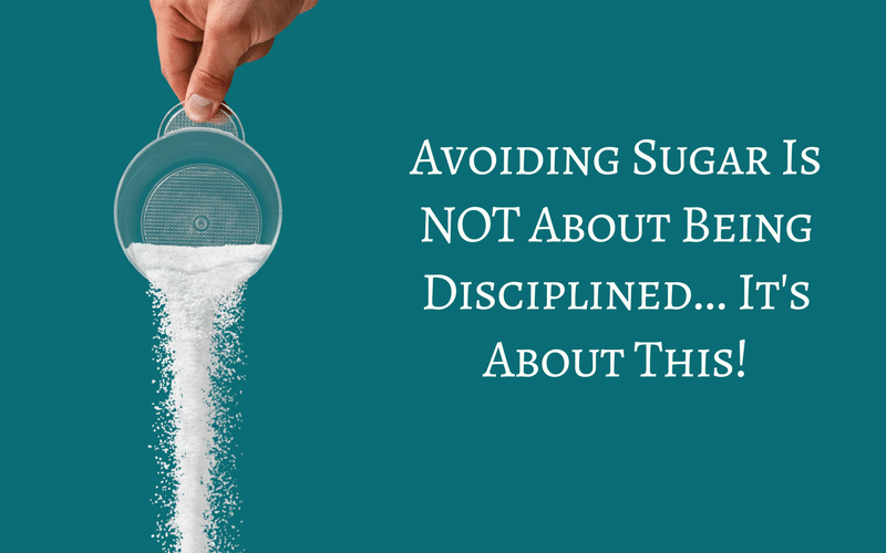 Avoiding Sugar Is NOT About Being Disciplined…It's About This!