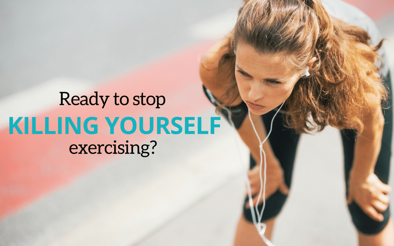 Ready To Stop Killing Yourself Exercising?