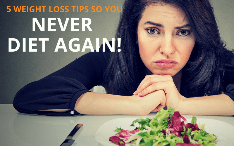 5 Weight Loss Tips So You Never Diet Again!