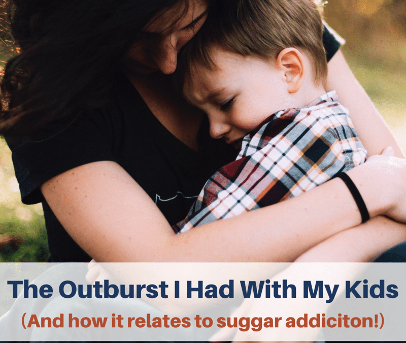 The Outburst I Had With My Kids (and how it relates to sugar addiction!)