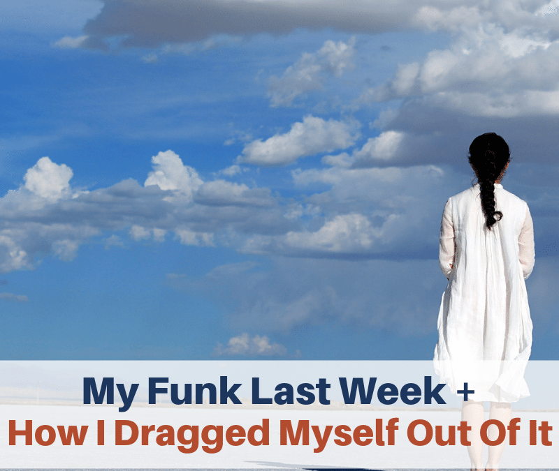 My Funk Last Week + How I Dragged Myself Out Of It